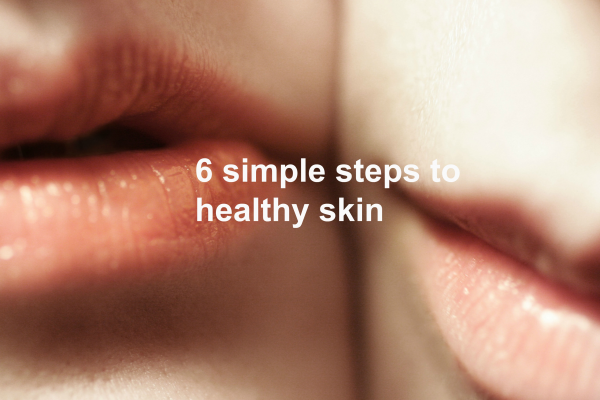 6 Simple steps to healthy skin